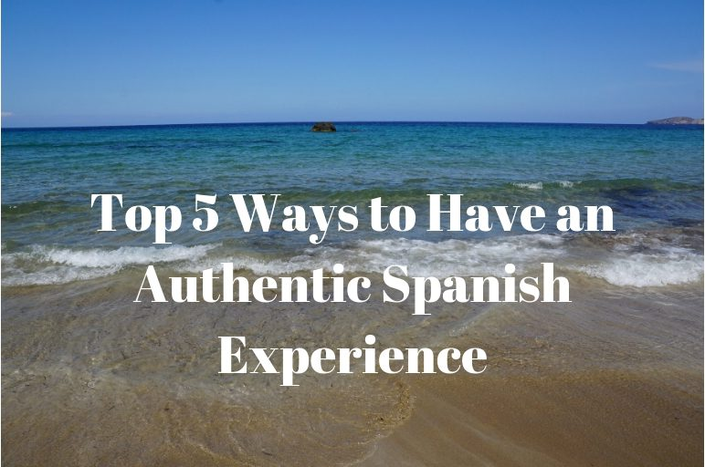 Top 5 Ways to Have an Authentic spanish Experience