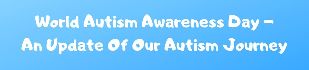 World Autism Awareness Day - An Update Of Our Autism Journey