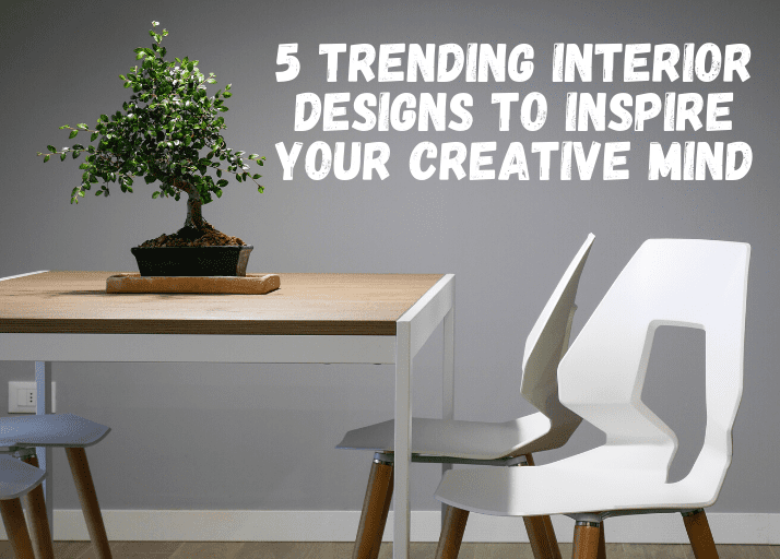 5 Trending Interior Designs To Inspire Your Creative Mind